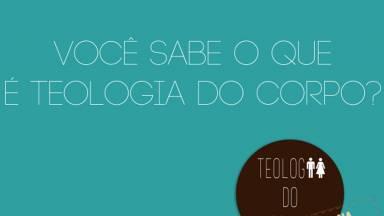 Você sabe o que é Teologia do Corpo?