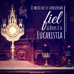 O meio de se conservar fiel a Deus é a Eucaristia