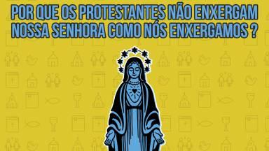 Por que os protestantes não são devotos de Nossa Senhora?