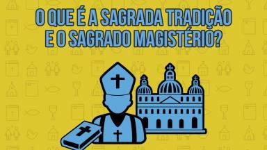 O que é a Sagrada Tradição e o Sagrado Magistério?