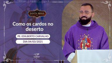 Como os cardos no deserto - Padre Edilberto Carvalho (04/03/2021)