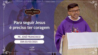 Para seguir Jesus é preciso ter coragem - Padre José Francisco (03/03/2021)