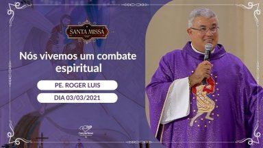 Nós vivemos um combate espiritual - Padre Roger Luis (03/03/2021)