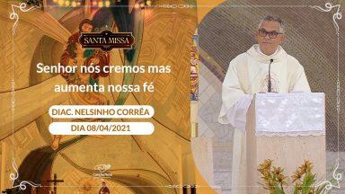 Senhor nós cremos mas aumenta nossa fé - Diácono Nelsinho Correa (08/04/2021)
