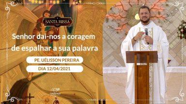 Senhor dai nos a coragem de espalhar a sua palavra - Padre Uélisson Pereira (12/04/2021)