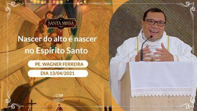 Nascer do alto é nascer no Espírito Santo - Padre Wagner Ferreira (13/04/2021)