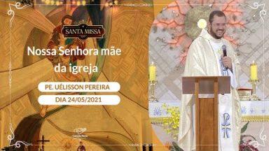 Nossa Senhora mãe da igreja - Padre Uélisson Pereira (24/05/2021)