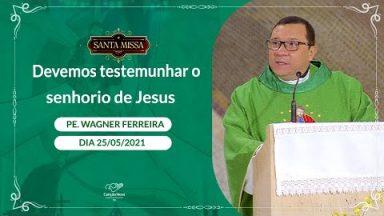 Devemos testemunhar o senhorio de Jesus - Padre Wagner Ferreira (25/05/2021)