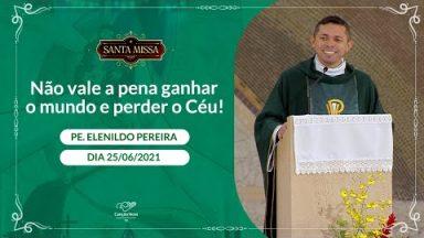 Não vale a pena ganhar o mundo e perder o Céu! - Padre Elenildo Pereira (25/05/2021)