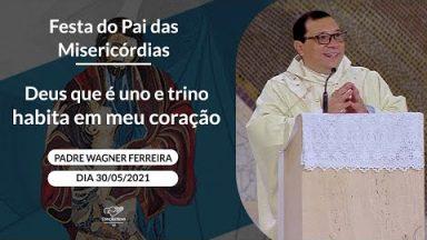 Deus que é uno e trino habita em meu coração - Padre Wagner Ferreira (30/05/2021)
