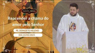 Reacender a chama do amor pelo Senhor - Padre Donizete Heleno (22/05/2021)