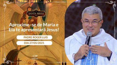 Aproxime-se de Maria e Ela te apresentará Jesus! - Padre Roger Luis (27/05/2021)