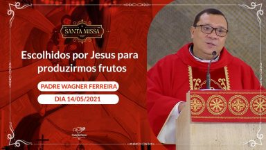 Escolhidos por Jesus para produzirmos frutos - Padre Wagner Ferreira (14/05/2021)