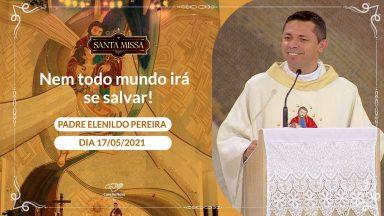 Nem todo mundo irá se salvar! - Padre Elenildo Pereira (17/05/2021)