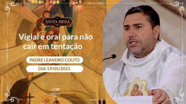Vigiai e orai para não cair em tentação - Padre Leandro Couto (19/05/2021)