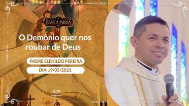 O Demônio quer nos roubar de Deus Padre Elenildo Pereira (19/05/2021)