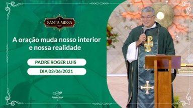 A oração muda nosso interior e nossa realidade - Padre Roger Luis (02/06/2021)