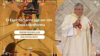 O Espírito Santo age em nós e nos transforma - Padre Roger Luis (09/06/2021)