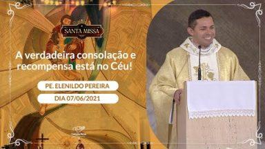 A verdadeira consolação e recompensa está no Céu! - Padre Elenildo Pereira (07/06/2021)