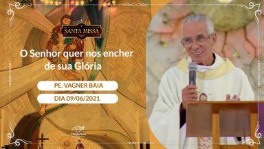 O Senhor quer nos encher de sua Glória - Padre Vagner Baia - 09/06/2021
