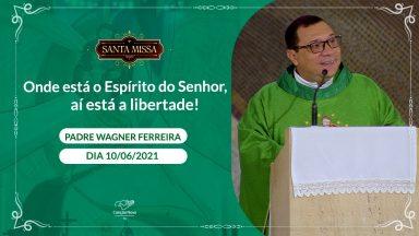 Onde está o Espírito do Senhor, aí está a liberdade - Padre Wagner Ferreira (10/06/2021)