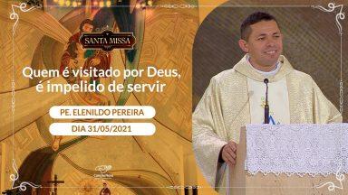 Quem é visitado por Deus, é impelido a servir - Padre Elenildo Pereira (31/05/2021)