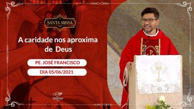 A caridade nos aproxima de Deus - Padre José Francisco (05/06/2021)