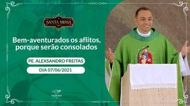 Bem-aventurados os aflitos, porque serão consolados - Padre Alexsandro Freitas (07/06/2021)