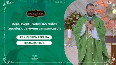 Bem-aventurados são todos aqueles que vivem a misericórdia - Padre Uélisson Pereira (07/06/2021)