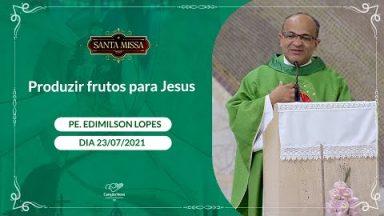 Produzir frutos para Jesus - Padre Edimilson Lopes  (23/07/2021)