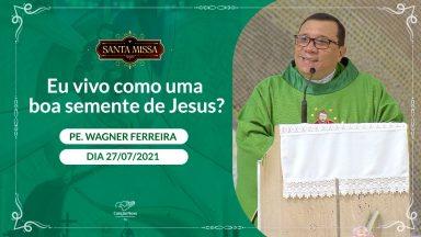 Eu vivo como boa semente de Jesus? -  Padre Wagner Ferreira (27/07/2021)