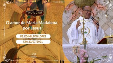 O Amor de Maria Madalena por Jesus - Padre Edimilson Lopes  (22/07/2021)
