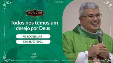 Todos nós temos um desejo por Deus - Padre Roger Luis (28/07/2021)