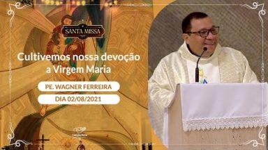 Cultivemos nossa devoção a Virgem Maria - Padre Wagner Ferreira (02/08/2021)