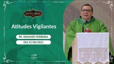 Atitudes Vigilantes - Padre Vagner Ferreira (31/08/2021)