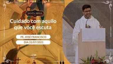 Cuidado com aquilo que você escuta - Padre José Francisco (31/07/2021)
