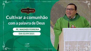 Cultivar a comunhão com a palavra de Deus - Padre Wagner Ferreira (02/09/2021)