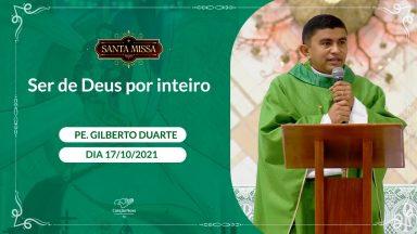 Ser de Deus por inteiro - Padre Gilberto Duarte  (17/10/2021)