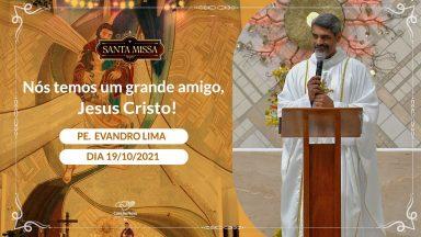 Nós temos um grande amigo, Jesus Cristo! - Padre Evandro Lima (19/10/2021)